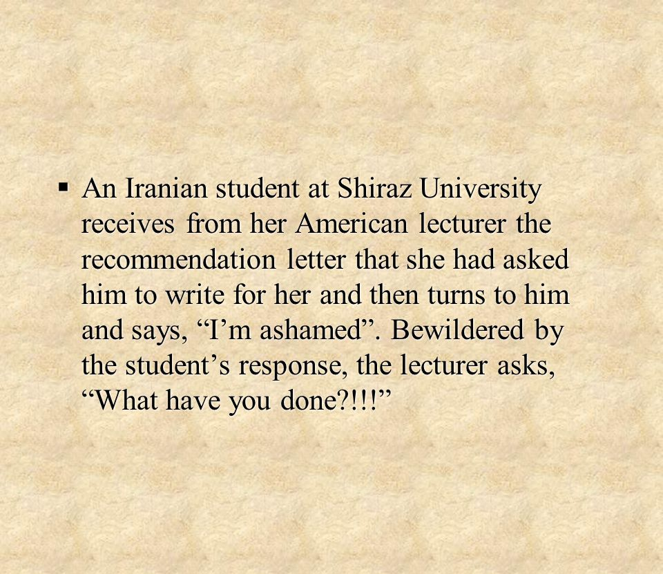  An Iranian student at Shiraz University receives from her American lecturer the recommendation letter that she had asked him to write for her and then turns to him and says, I'm ashamed .