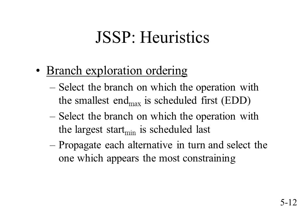 5-12 JSSP: Heuristics Branch exploration ordering –Select the branch on which the operation with the smallest end max is scheduled first (EDD) –Select