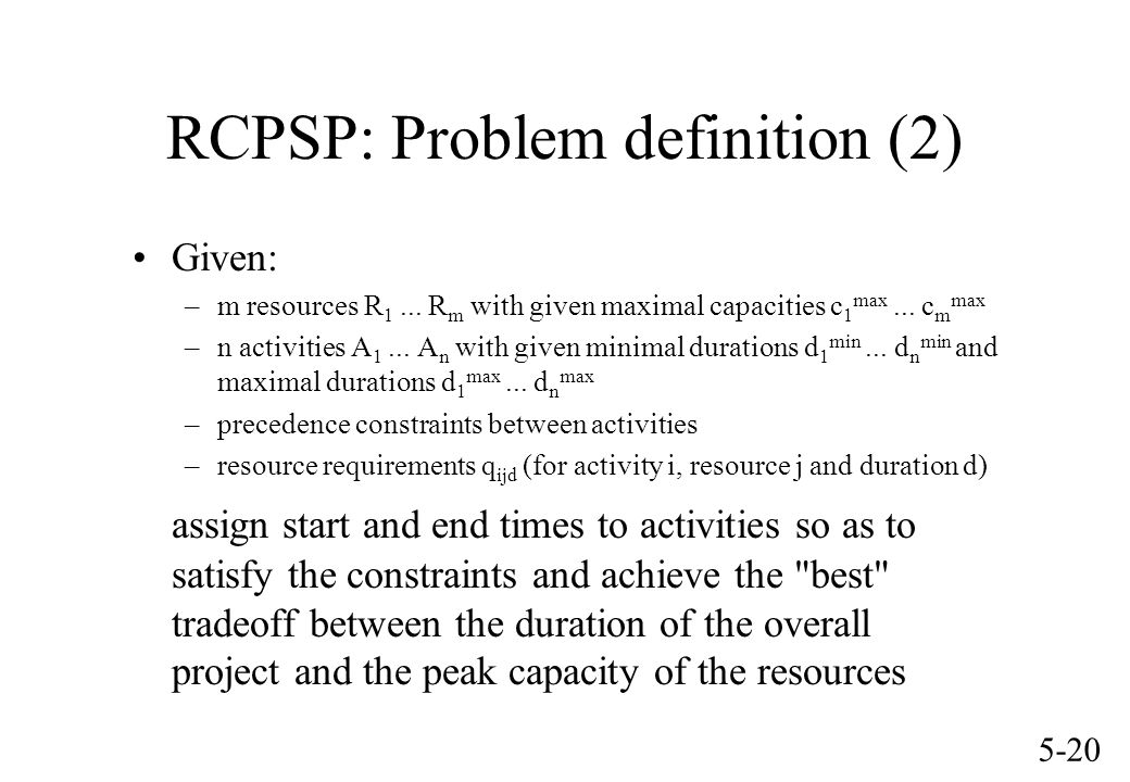 5-20 RCPSP: Problem definition (2) Given: –m resources R 1... R m with given maximal capacities c 1 max... c m max –n activities A 1... A n with given