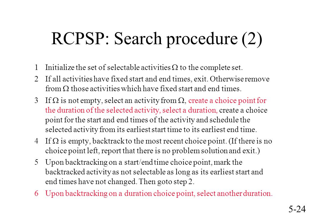 5-24 RCPSP: Search procedure (2) 1Initialize the set of selectable activities  to the complete set. 2If all activities have fixed start and end times