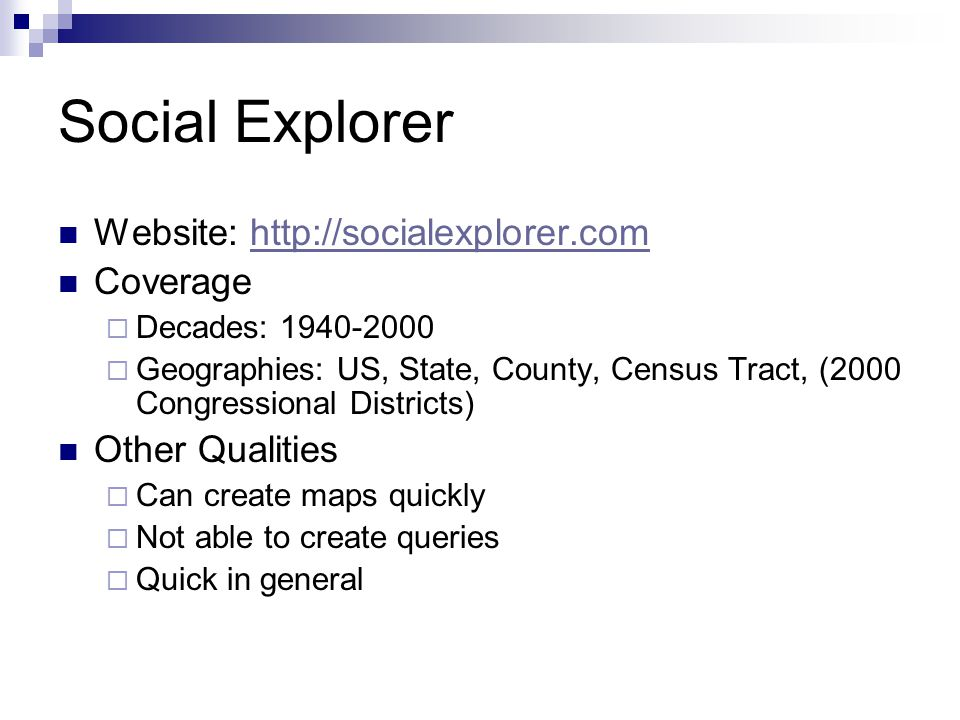 Social Explorer Website: http://socialexplorer.comhttp://socialexplorer.com Coverage  Decades: 1940-2000  Geographies: US, State, County, Census Tract, (2000 Congressional Districts) Other Qualities  Can create maps quickly  Not able to create queries  Quick in general