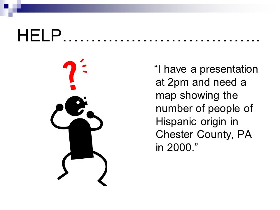 """HELP…………………………….. """"I have a presentation at 2pm and need a map showing the number of people of Hispanic origin in Chester County, PA in 2000."""""""