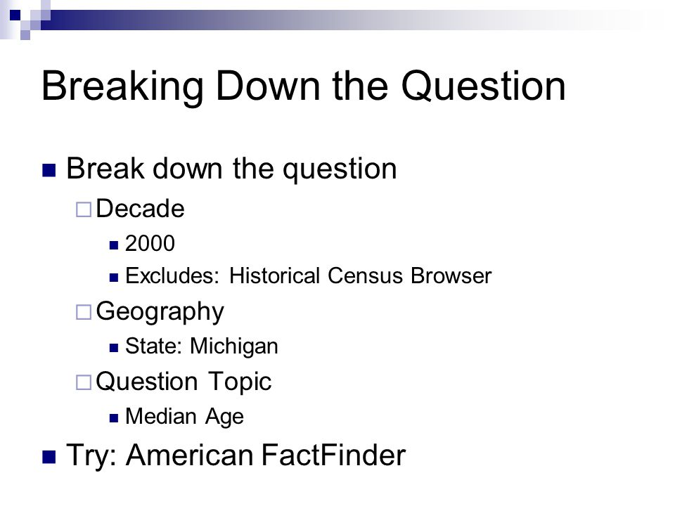 Breaking Down the Question Break down the question  Decade 2000 Excludes: Historical Census Browser  Geography State: Michigan  Question Topic Median Age Try: American FactFinder