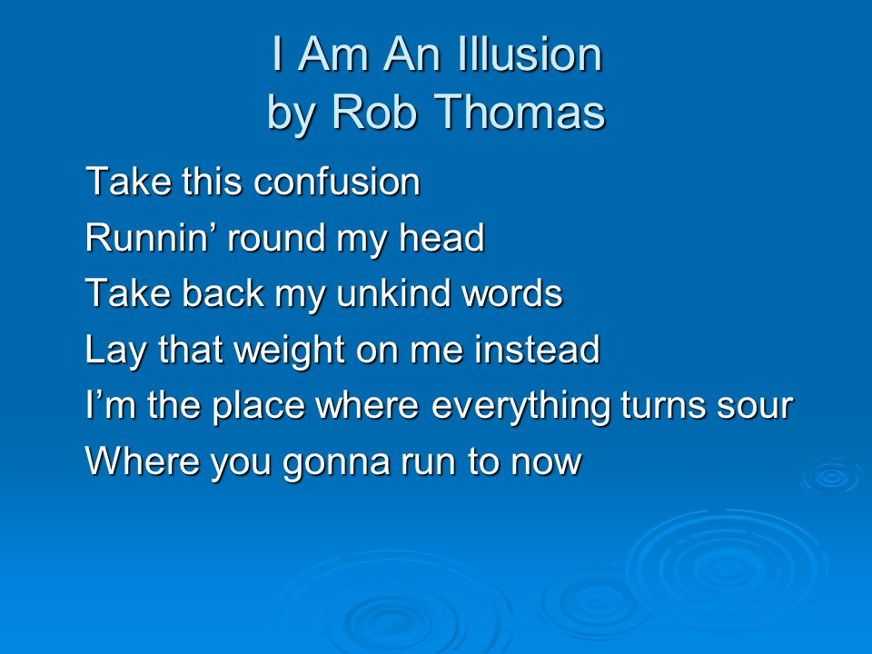 I Am An Illusion by Rob Thomas Take this confusion Runnin' round my head Runnin' round my head Take back my unkind words Take back my unkind words Lay that weight on me instead Lay that weight on me instead I'm the place where everything turns sour I'm the place where everything turns sour Where you gonna run to now Where you gonna run to now