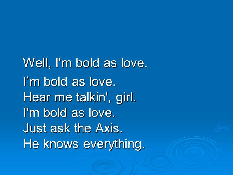 Well, I m bold as love. I'm bold as love. Hear me talkin , girl.
