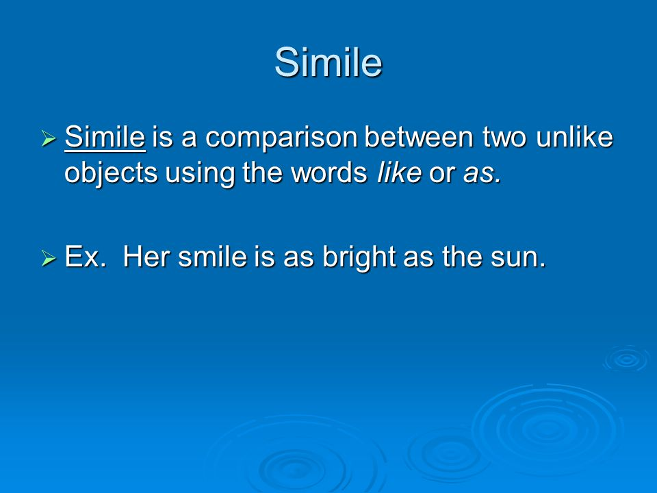 Simile  Simile is a comparison between two unlike objects using the words like or as.