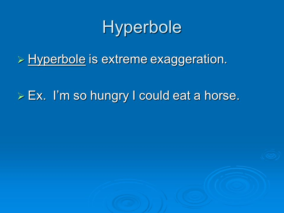 Hyperbole  Hyperbole is extreme exaggeration.  Ex. I'm so hungry I could eat a horse.