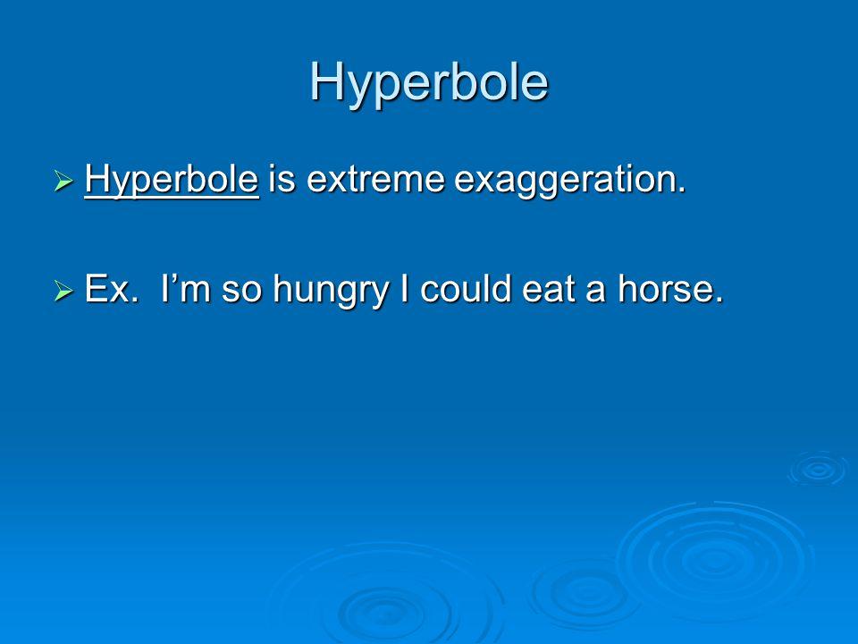 Hyperbole  Hyperbole is extreme exaggeration.  Ex. I'm so hungry I could eat a horse.