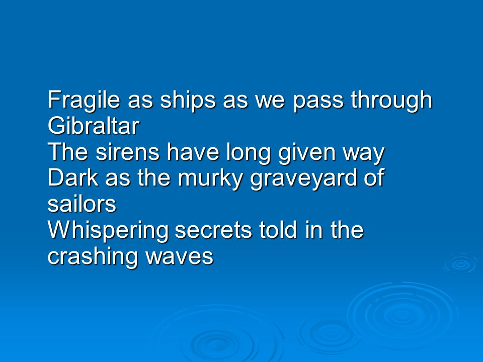 Fragile as ships as we pass through Gibraltar The sirens have long given way Dark as the murky graveyard of sailors Whispering secrets told in the crashing waves