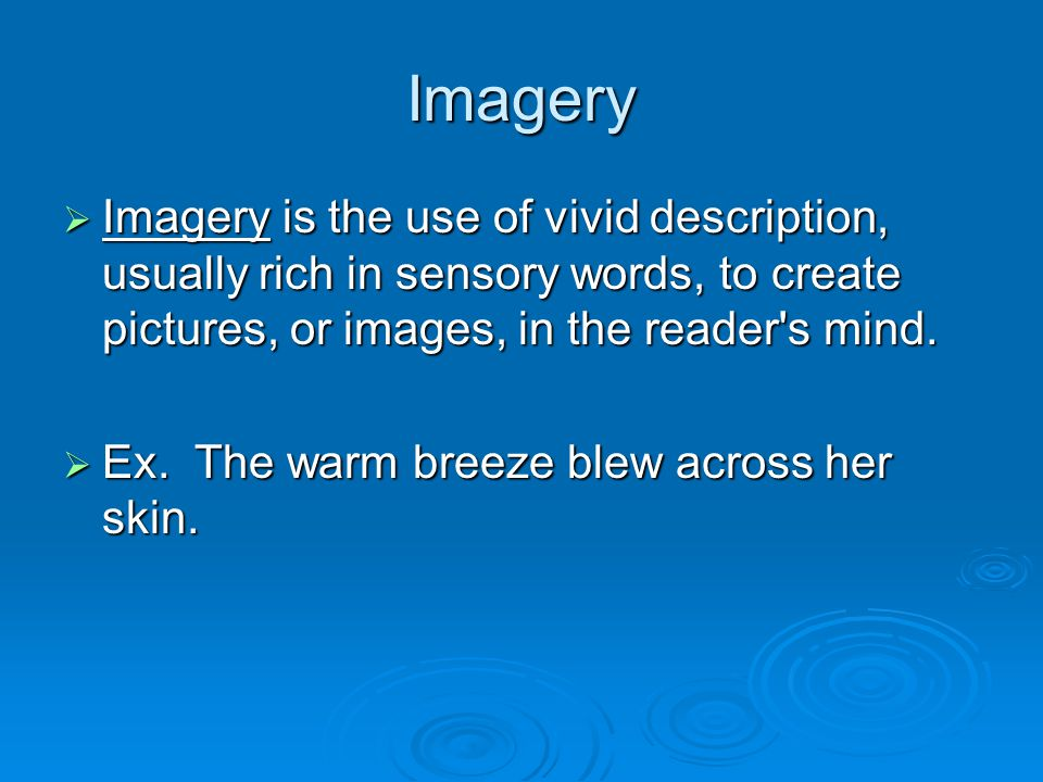 Imagery  Imagery is the use of vivid description, usually rich in sensory words, to create pictures, or images, in the reader s mind.