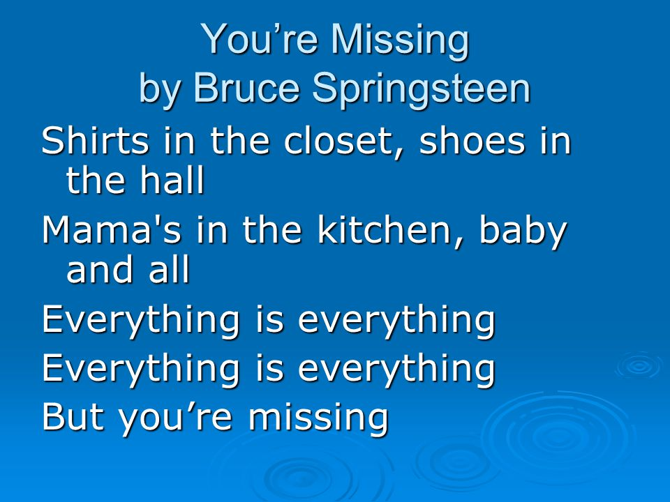 You're Missing by Bruce Springsteen Shirts in the closet, shoes in the hall Mama s in the kitchen, baby and all Everything is everything But you're missing