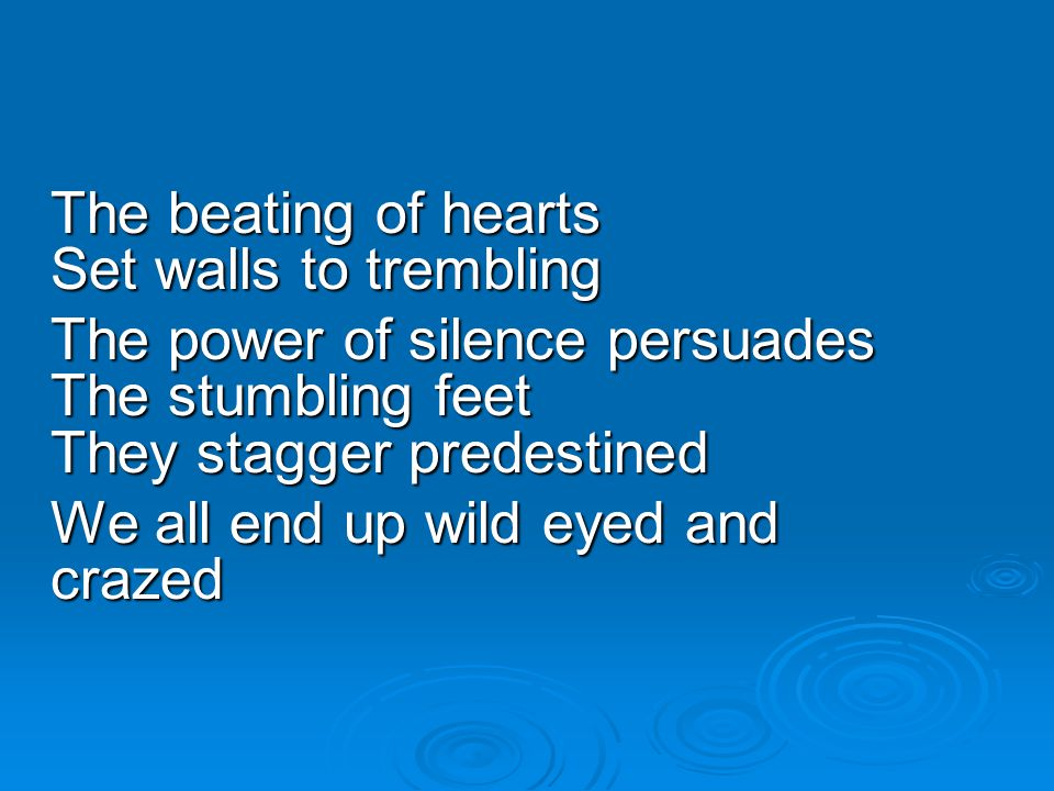 The beating of hearts Set walls to trembling The power of silence persuades The stumbling feet They stagger predestined We all end up wild eyed and cr