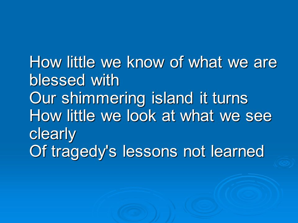 How little we know of what we are blessed with Our shimmering island it turns How little we look at what we see clearly Of tragedy s lessons not learned