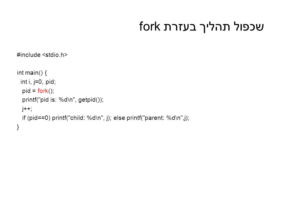 שכפול תהליך בעזרת fork #include int main() { int i, j=0, pid; pid = fork(); printf( pid is: %d\n , getpid()); j++; if (pid==0) printf( child: %d\n , j); else printf( parent: %d\n ,j); }