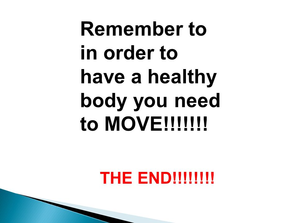 Remember to in order to have a healthy body you need to MOVE!!!!!!! THE END!!!!!!!!