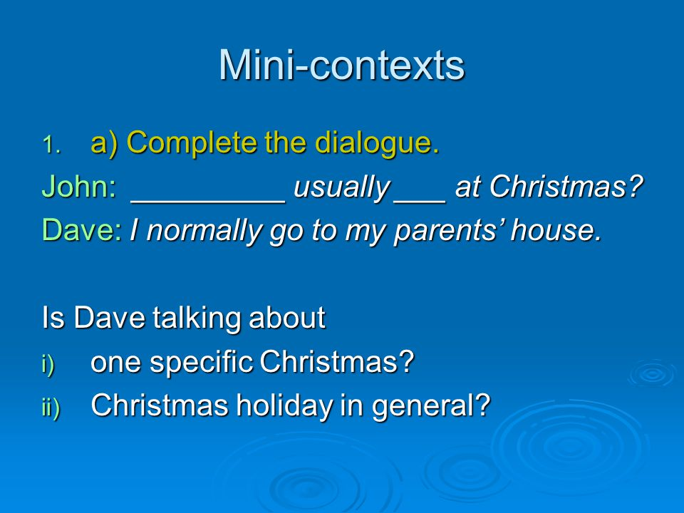 Mini-contexts 1. a) Complete the dialogue. John: _________ usually ___ at Christmas? Dave: I normally go to my parents' house. Is Dave talking about i