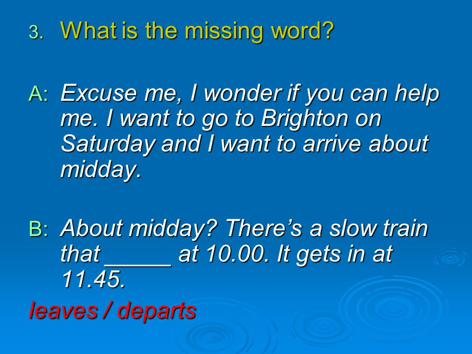 3. What is the missing word? A: Excuse me, I wonder if you can help me. I want to go to Brighton on Saturday and I want to arrive about midday. B: Abo