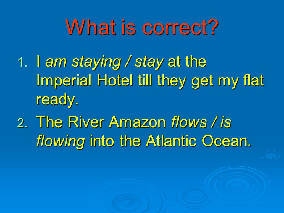 What is correct? 1. I am staying / stay at the Imperial Hotel till they get my flat ready. 2. The River Amazon flows / is flowing into the Atlantic Oc