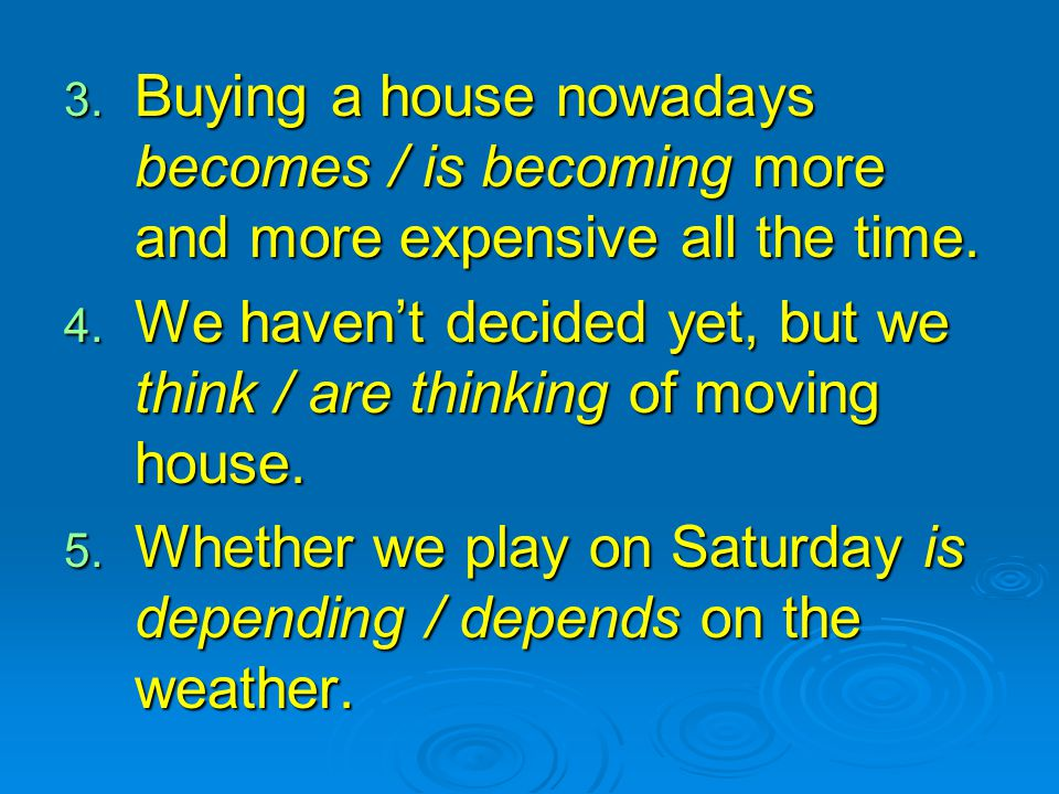 3. Buying a house nowadays becomes / is becoming more and more expensive all the time. 4. We haven't decided yet, but we think / are thinking of movin