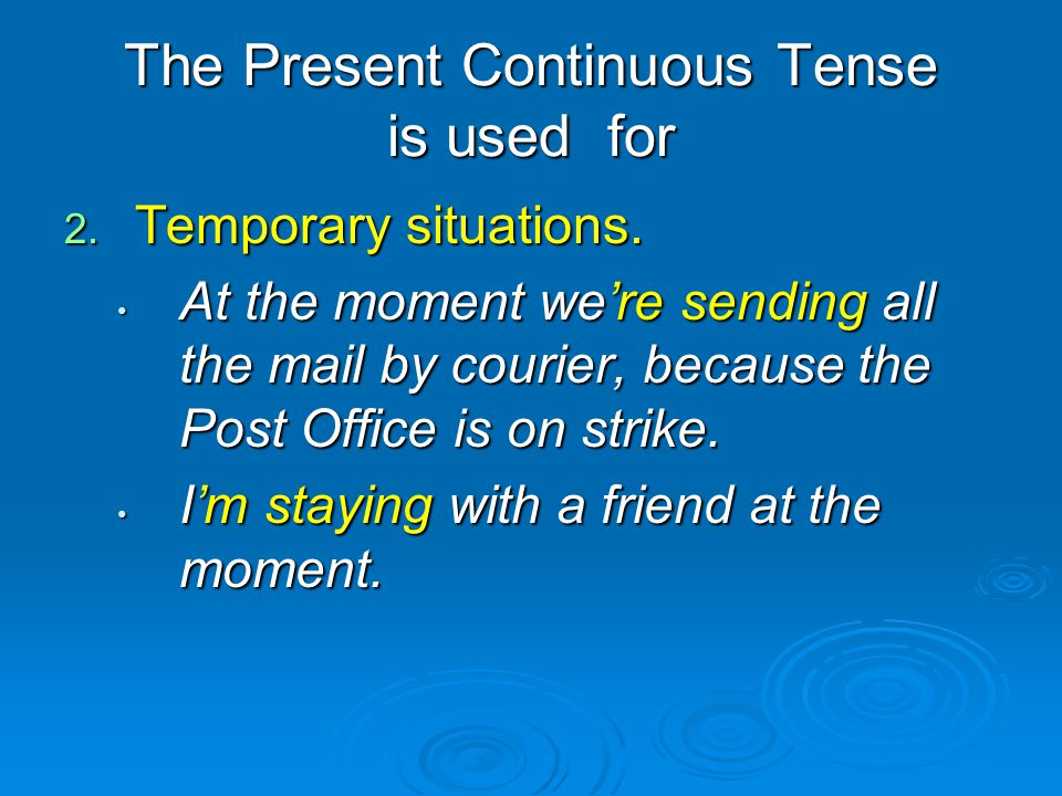 The Present Continuous Tense is used for 2. Temporary situations. At the moment we're sending all the mail by courier, because the Post Office is on s