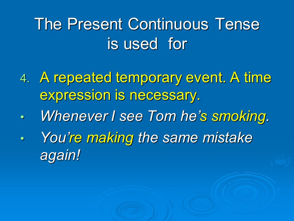 The Present Continuous Tense is used for 4. A repeated temporary event. A time expression is necessary. Whenever I see Tom he's smoking. Whenever I se