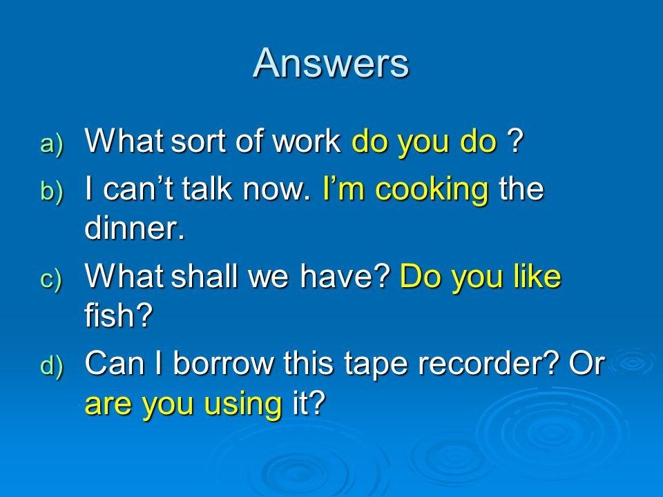Answers a) What sort of work do you do ? b) I can't talk now. I'm cooking the dinner. c) What shall we have? Do you like fish? d) Can I borrow this ta