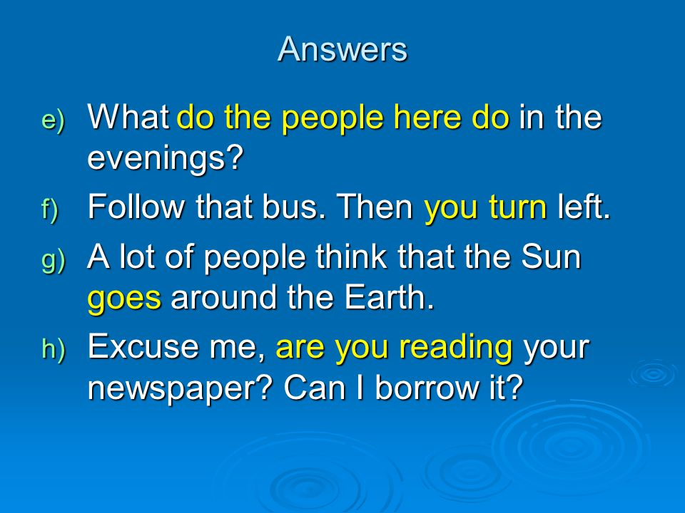 Answers e) What do the people here do in the evenings? f) Follow that bus. Then you turn left. g) A lot of people think that the Sun goes around the E