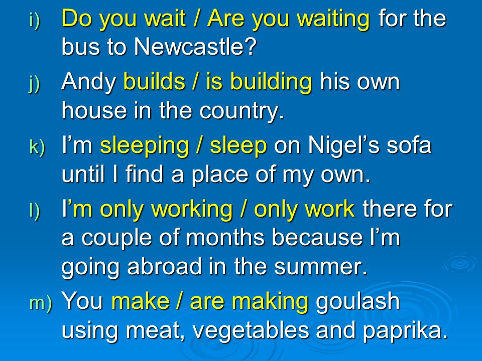 i) Do you wait / Are you waiting for the bus to Newcastle? j) Andy builds / is building his own house in the country. k) I'm sleeping / sleep on Nigel