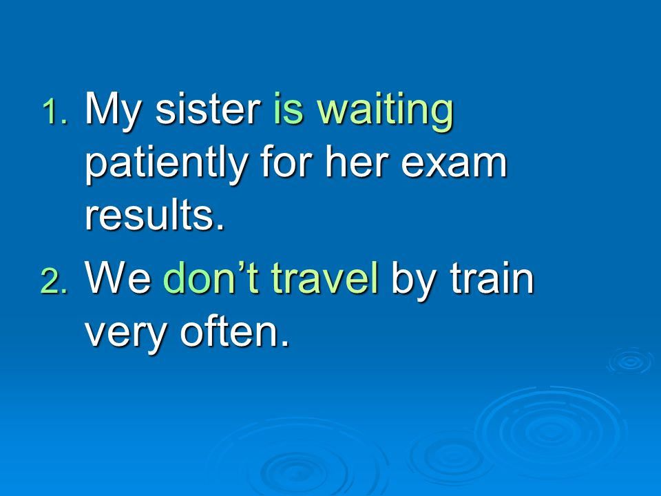 1. My sister is waiting patiently for her exam results. 2. We don't travel by train very often.