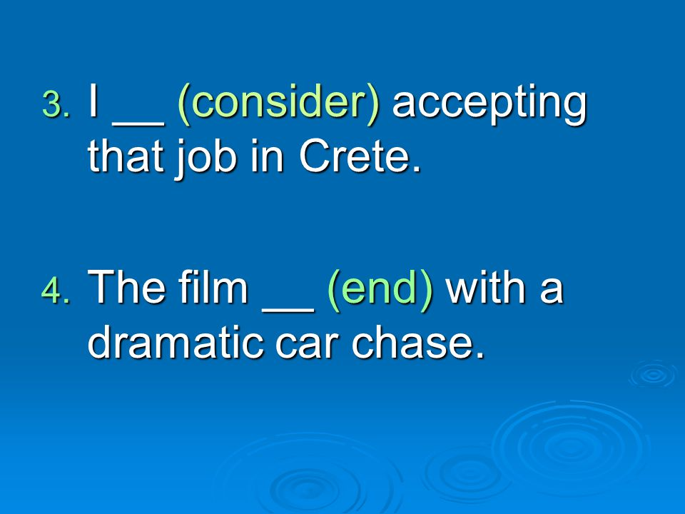3. I __ (consider) accepting that job in Crete. 4. The film __ (end) with a dramatic car chase.