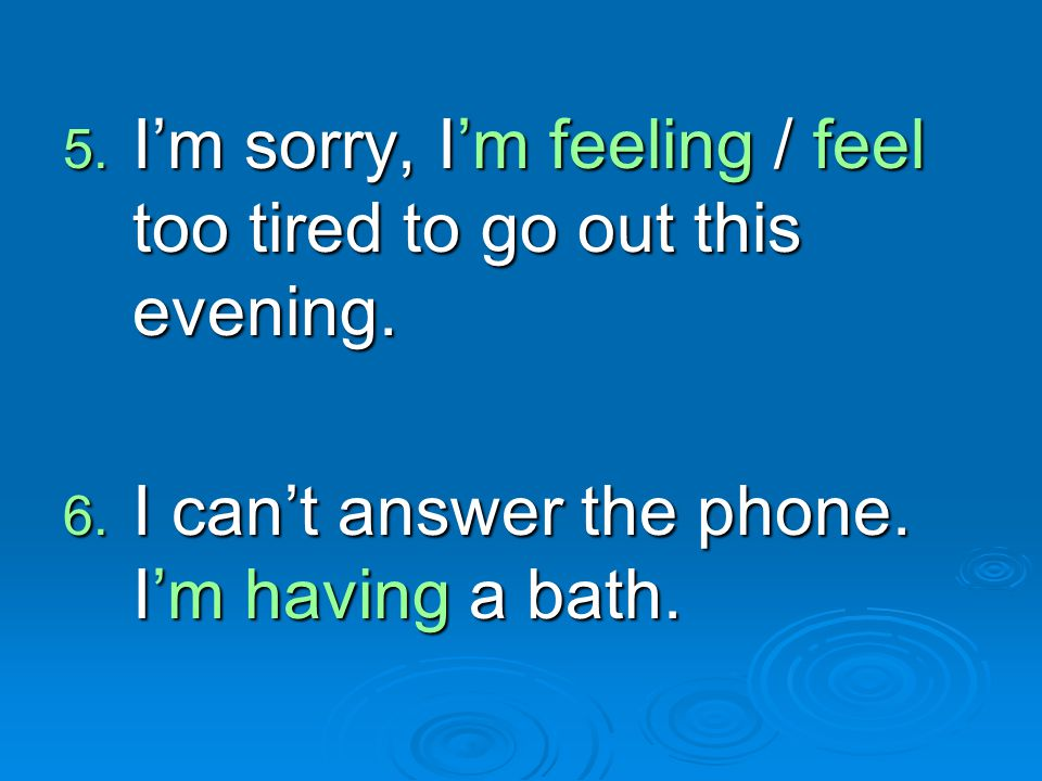5. I'm sorry, I'm feeling / feel too tired to go out this evening. 6. I can't answer the phone. I'm having a bath.
