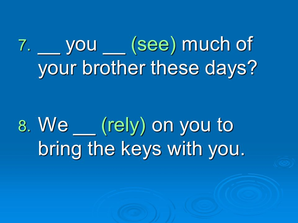 7. __ you __ (see) much of your brother these days? 8. We __ (rely) on you to bring the keys with you.