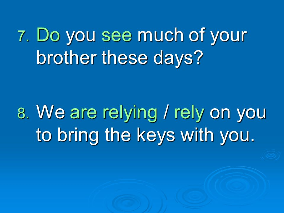 7. Do you see much of your brother these days? 8. We are relying / rely on you to bring the keys with you.