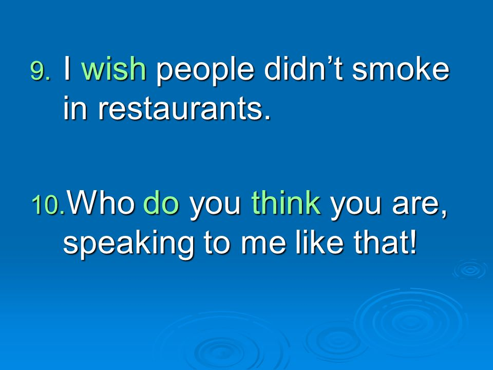 9. I wish people didn't smoke in restaurants. 10. Who do you think you are, speaking to me like that!