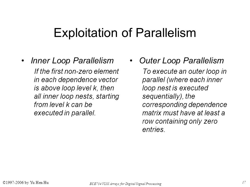 17 ECE734 VLSI Arrays for Digital Signal Processing ©1997-2006 by Yu Hen Hu Exploitation of Parallelism Inner Loop Parallelism If the first non-zero element in each dependence vector is above loop level k, then all inner loop nests, starting from level k can be executed in parallel.