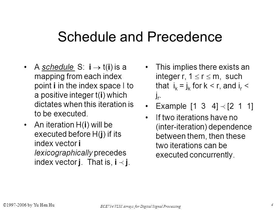 4 ECE734 VLSI Arrays for Digital Signal Processing ©1997-2006 by Yu Hen Hu Schedule and Precedence A schedule S: i  t(i) is a mapping from each index point i in the index space I to a positive integer t(i) which dictates when this iteration is to be executed.