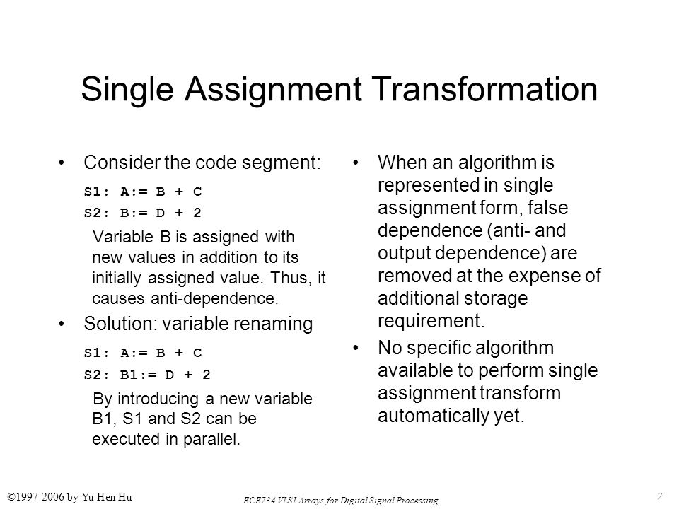 7 ECE734 VLSI Arrays for Digital Signal Processing ©1997-2006 by Yu Hen Hu Single Assignment Transformation Consider the code segment: S1: A:= B + C S2: B:= D + 2 Variable B is assigned with new values in addition to its initially assigned value.
