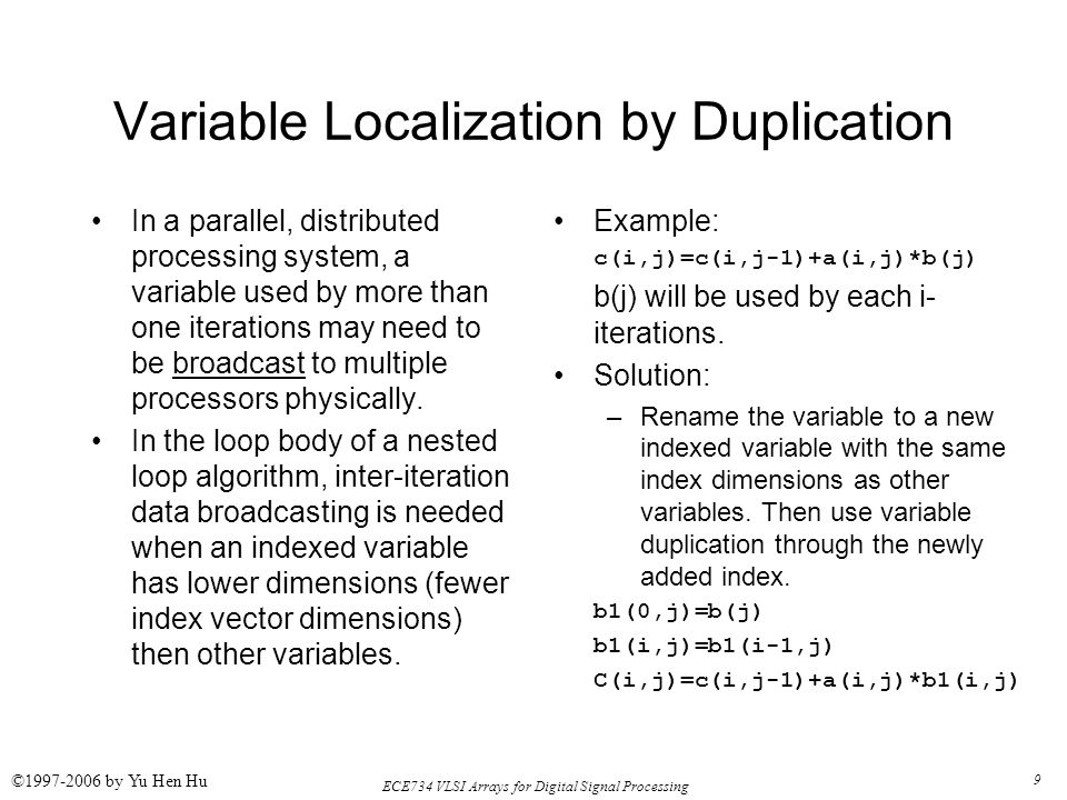 9 ECE734 VLSI Arrays for Digital Signal Processing ©1997-2006 by Yu Hen Hu Variable Localization by Duplication In a parallel, distributed processing system, a variable used by more than one iterations may need to be broadcast to multiple processors physically.