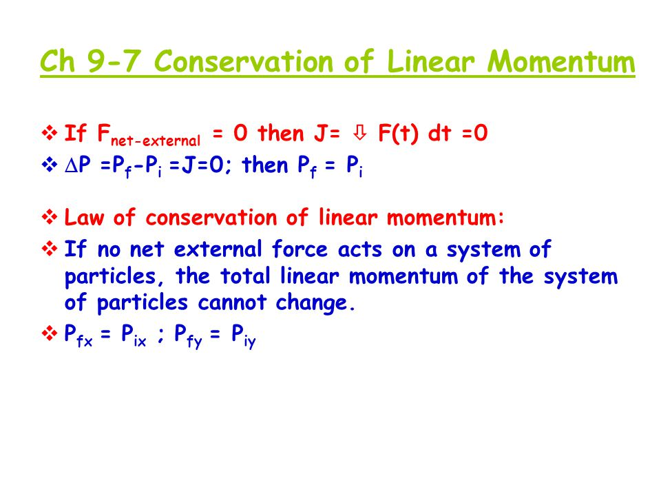 Ch 9-7 Conservation of Linear Momentum  If F net-external = 0 then J=  F(t) dt =0   P =P f -P i =J=0; then P f = P i  Law of conservation of line