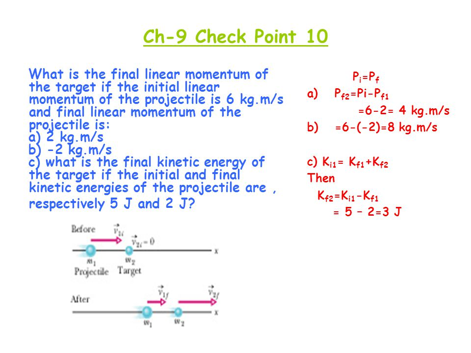 Ch-9 Check Point 10 What is the final linear momentum of the target if the initial linear momentum of the projectile is 6 kg.m/s and final linear mome