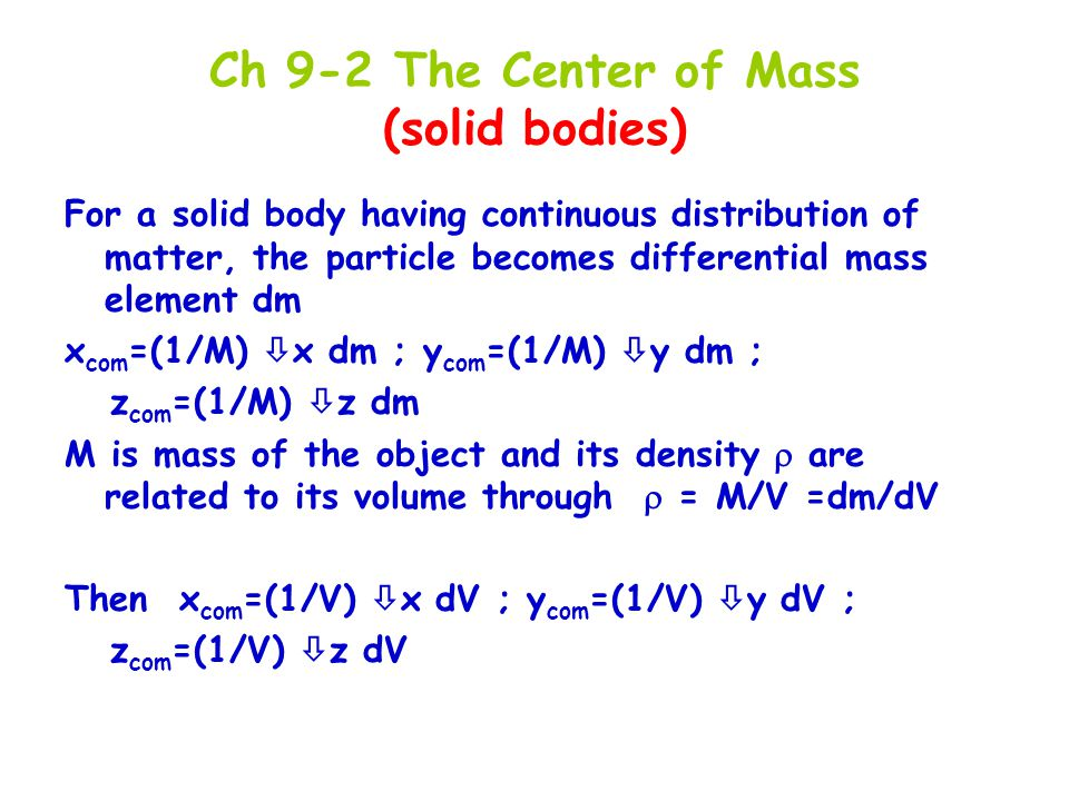 Ch 9-2 The Center of Mass (solid bodies) For a solid body having continuous distribution of matter, the particle becomes differential mass element dm