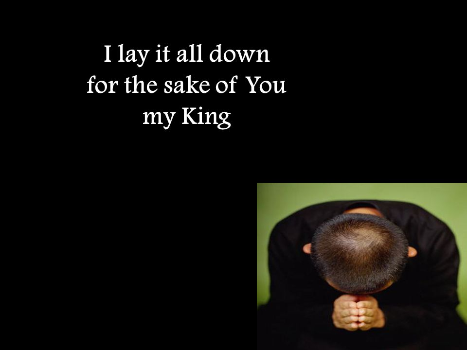 I lay it all down for the sake of You my King