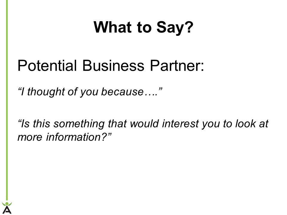"What to Say? Potential Business Partner: ""I thought of you because…."" ""Is this something that would interest you to look at more information?"""