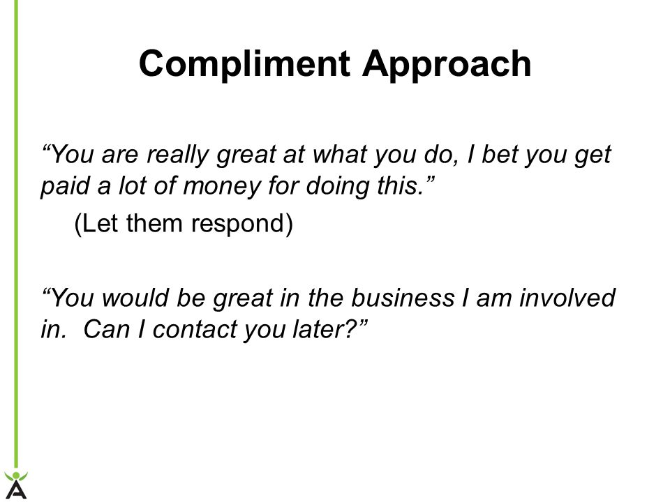 "Compliment Approach ""You are really great at what you do, I bet you get paid a lot of money for doing this."" (Let them respond) ""You would be great in"