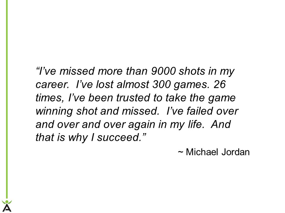 """I've missed more than 9000 shots in my career. I've lost almost 300 games. 26 times, I've been trusted to take the game winning shot and missed. I've"
