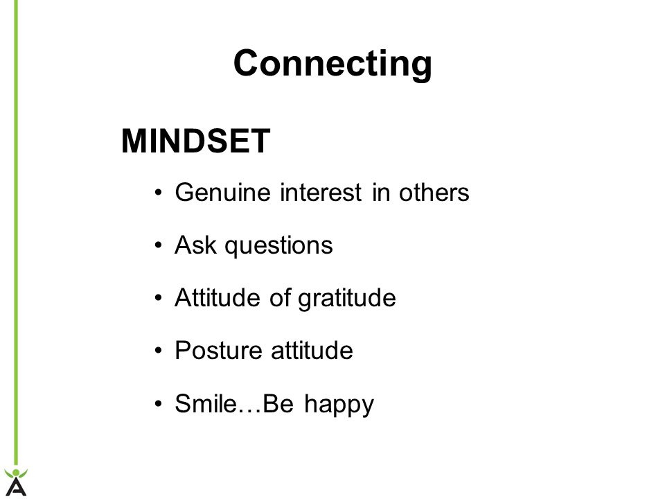 Connecting MINDSET Genuine interest in others Ask questions Attitude of gratitude Posture attitude Smile…Be happy