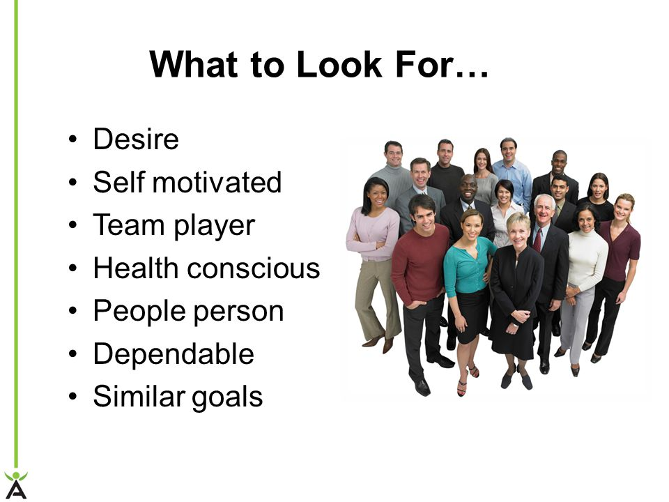 What to Look For… Desire Self motivated Team player Health conscious People person Dependable Similar goals