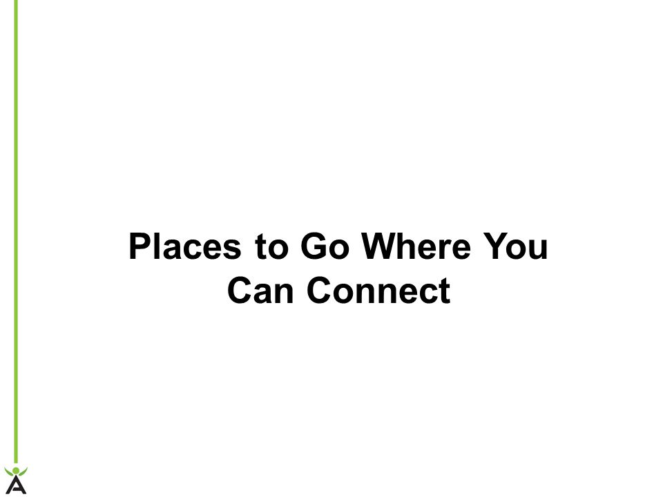 Places to Go Where You Can Connect