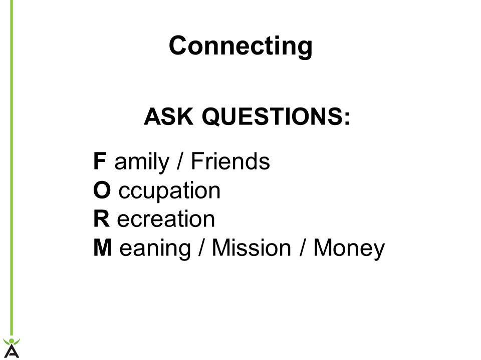 ASK QUESTIONS: F amily / Friends O ccupation R ecreation M eaning / Mission / Money Connecting