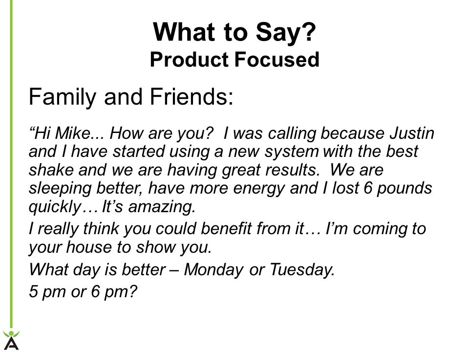 What to Say.Product Focused Family and Friends: Hi Mike...